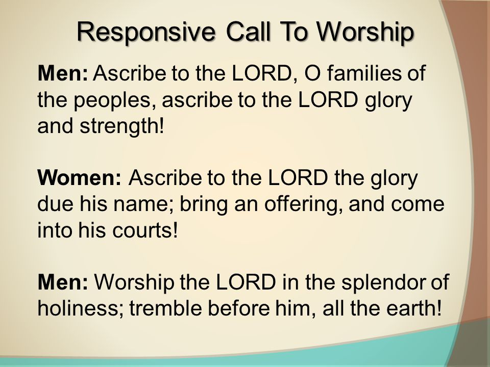 Men: Ascribe to the LORD, O families of the peoples, ascribe to the LORD glory and strength! Women: Ascribe to the LORD the glory due his name; bring