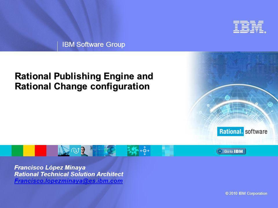 ® IBM Software Group © 2010 IBM Corporation Rational Publishing Engine and Rational Change configuration Francisco López Minaya Rational Technical Solution Architect Francisco.lopezminaya@es.ibm.com