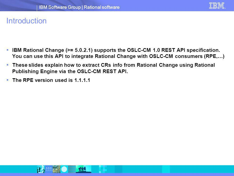 IBM Software Group | Rational software Introduction IBM Rational Change (>= 5.0.2.1) supports the OSLC-CM 1.0 REST API specification.