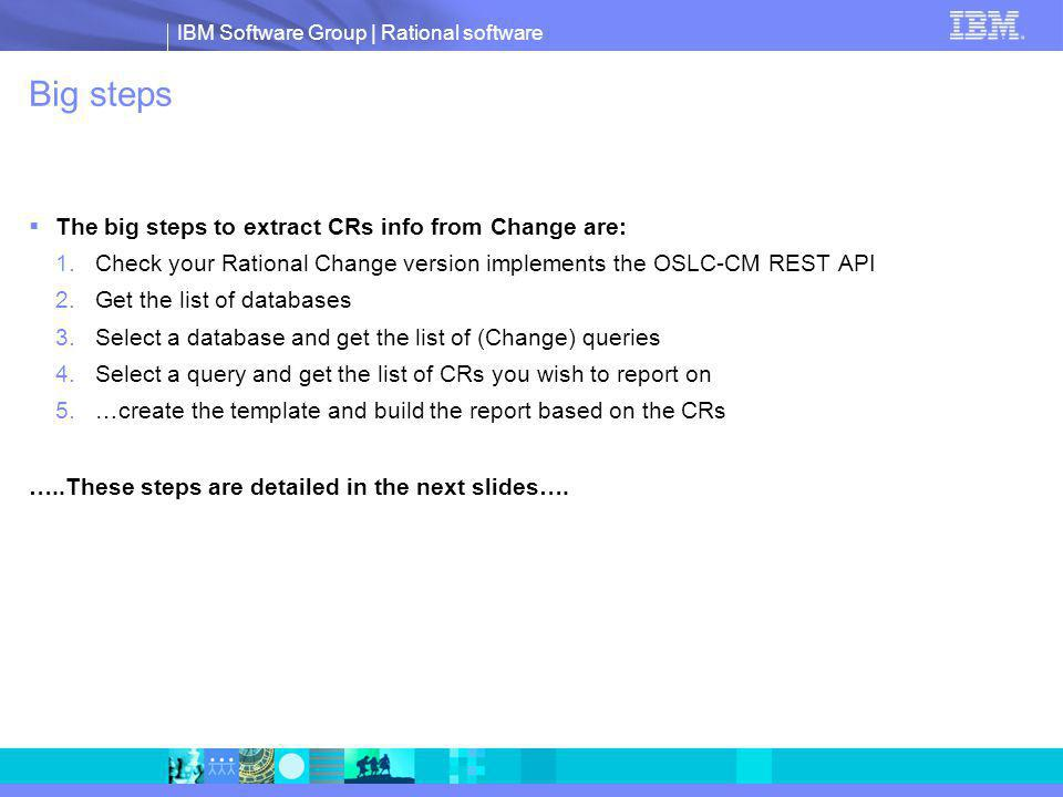 IBM Software Group | Rational software Big steps The big steps to extract CRs info from Change are: 1.Check your Rational Change version implements the OSLC-CM REST API 2.Get the list of databases 3.Select a database and get the list of (Change) queries 4.Select a query and get the list of CRs you wish to report on 5.…create the template and build the report based on the CRs …..These steps are detailed in the next slides….