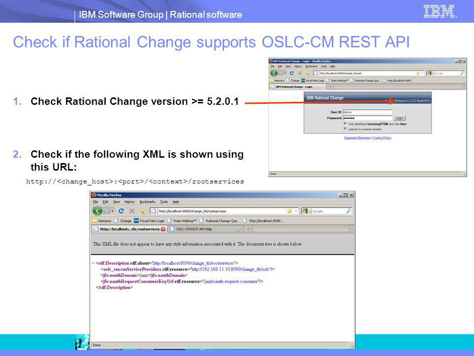 IBM Software Group | Rational software Check if Rational Change supports OSLC-CM REST API 1.Check Rational Change version >= 5.2.0.1 2.Check if the fo