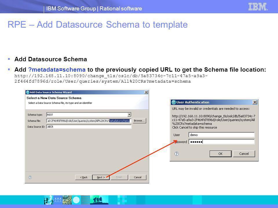IBM Software Group | Rational software RPE – Add Datasource Schema to template Add Datasource Schema Add metadata=schema to the previously copied URL to get the Schema file location: http://192.168.11.10:8090/change_tls/oslc/db/5a83734c-7c11-47a5-a9a3- 2f464fd7896d/role/User/queries/system/All%20CRs metadata=schema