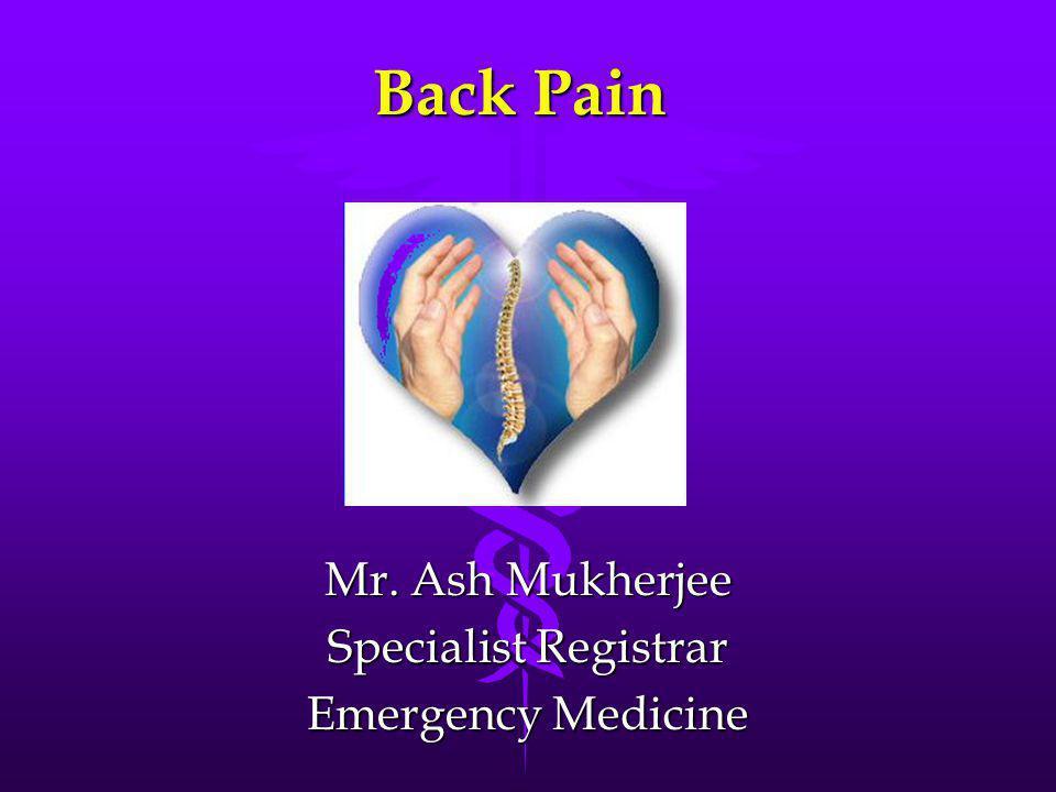 Back Pain Mr. Ash Mukherjee Specialist Registrar Emergency Medicine