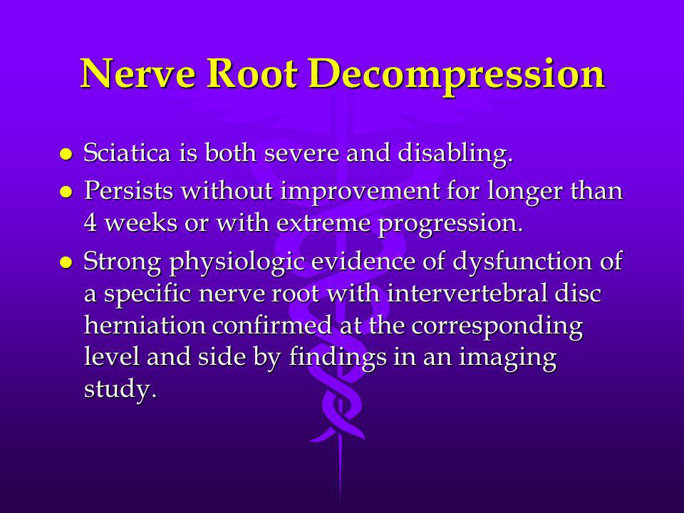 Nerve Root Decompression l Sciatica is both severe and disabling. l Persists without improvement for longer than 4 weeks or with extreme progression.
