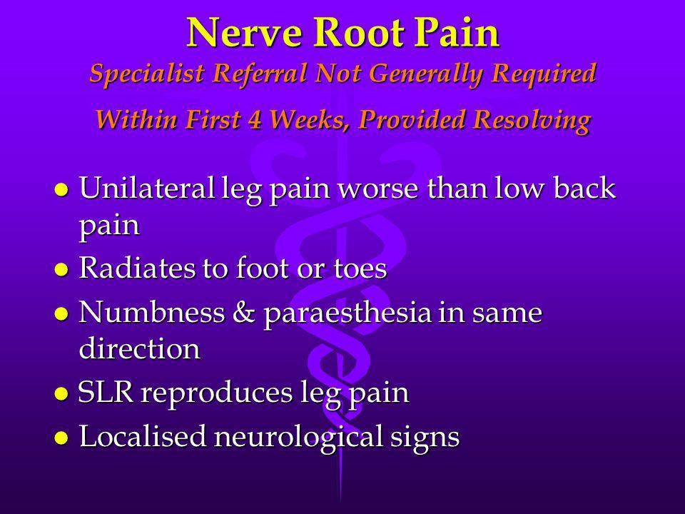Nerve Root Pain Specialist Referral Not Generally Required Within First 4 Weeks, Provided Resolving l Unilateral leg pain worse than low back pain l R