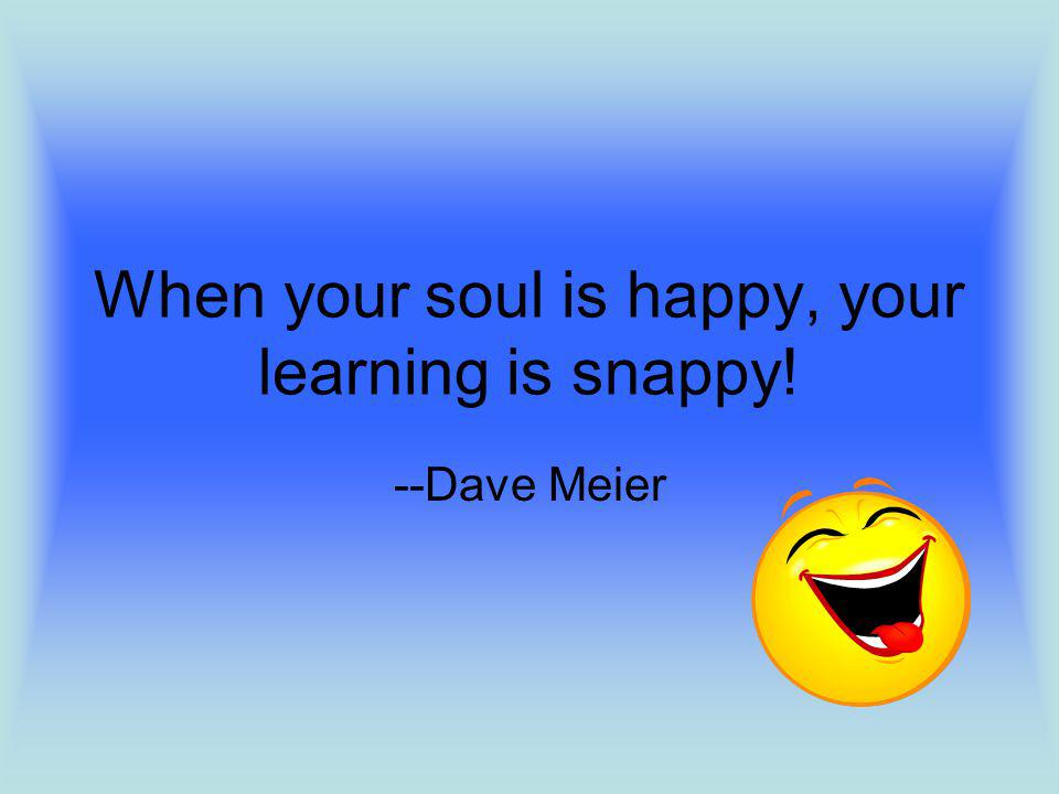 When your soul is happy, your learning is snappy! --Dave Meier