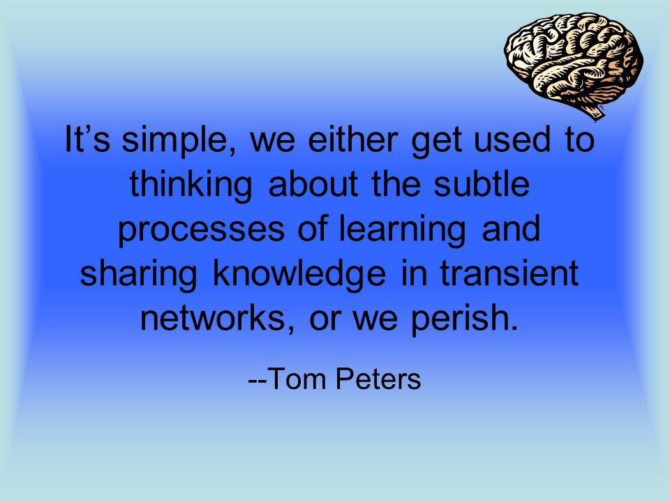Its simple, we either get used to thinking about the subtle processes of learning and sharing knowledge in transient networks, or we perish.