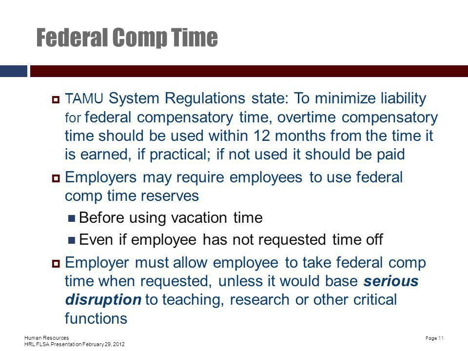 Human Resources HRL FLSA Presentation February 29, 2012 Page 11 Federal Comp Time TAMU System Regulations state: To minimize liability for federal compensatory time, overtime compensatory time should be used within 12 months from the time it is earned, if practical; if not used it should be paid Employers may require employees to use federal comp time reserves Before using vacation time Even if employee has not requested time off Employer must allow employee to take federal comp time when requested, unless it would base serious disruption to teaching, research or other critical functions