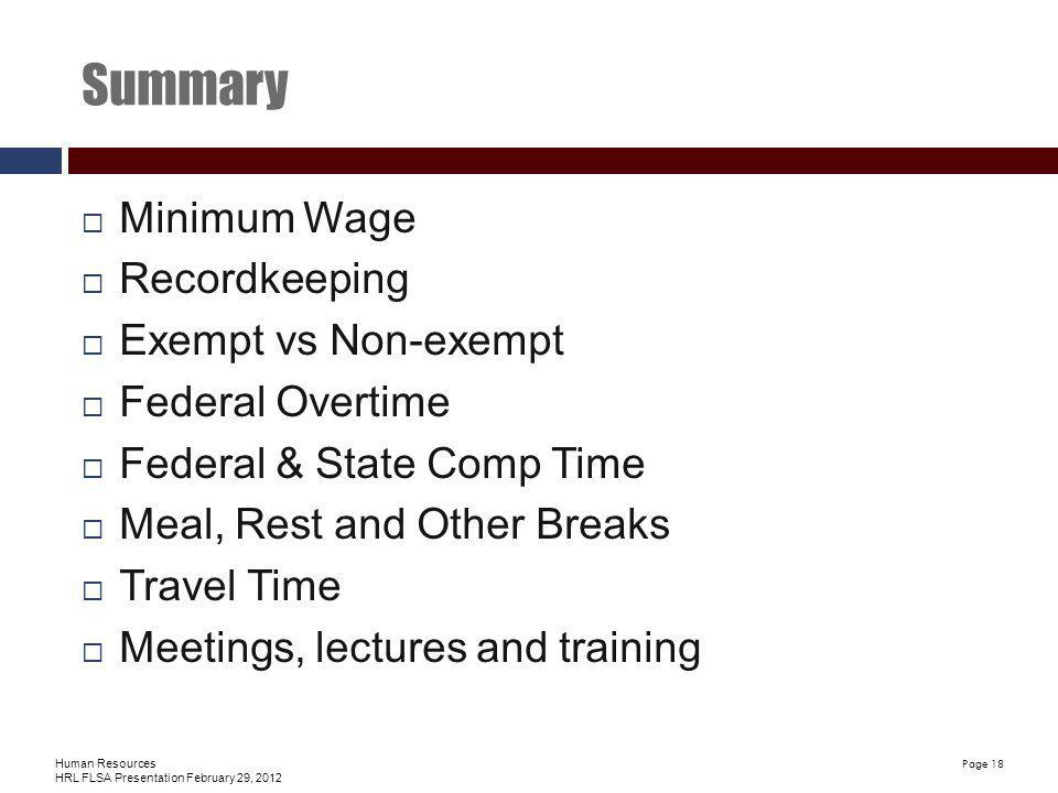 Human Resources HRL FLSA Presentation February 29, 2012 Page 18 Summary Minimum Wage Recordkeeping Exempt vs Non-exempt Federal Overtime Federal & State Comp Time Meal, Rest and Other Breaks Travel Time Meetings, lectures and training