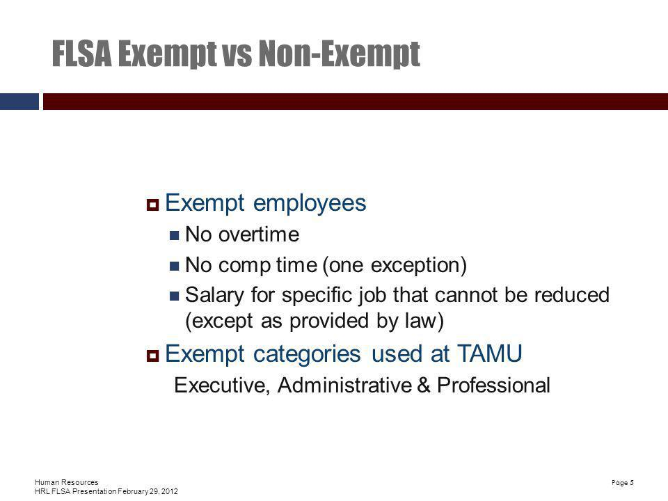 Human Resources HRL FLSA Presentation February 29, 2012 Page 5 FLSA Exempt vs Non-Exempt Exempt employees No overtime No comp time (one exception) Salary for specific job that cannot be reduced (except as provided by law) Exempt categories used at TAMU Executive, Administrative & Professional