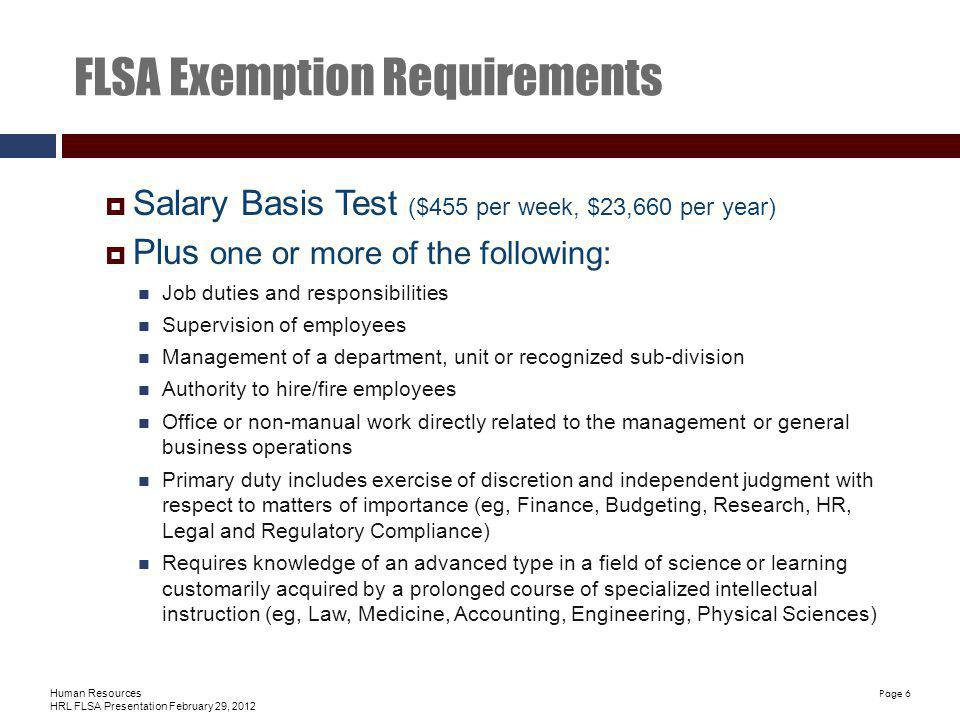 Human Resources HRL FLSA Presentation February 29, 2012 Page 6 FLSA Exemption Requirements Salary Basis Test ($455 per week, $23,660 per year) Plus one or more of the following: Job duties and responsibilities Supervision of employees Management of a department, unit or recognized sub-division Authority to hire/fire employees Office or non-manual work directly related to the management or general business operations Primary duty includes exercise of discretion and independent judgment with respect to matters of importance (eg, Finance, Budgeting, Research, HR, Legal and Regulatory Compliance) Requires knowledge of an advanced type in a field of science or learning customarily acquired by a prolonged course of specialized intellectual instruction (eg, Law, Medicine, Accounting, Engineering, Physical Sciences)