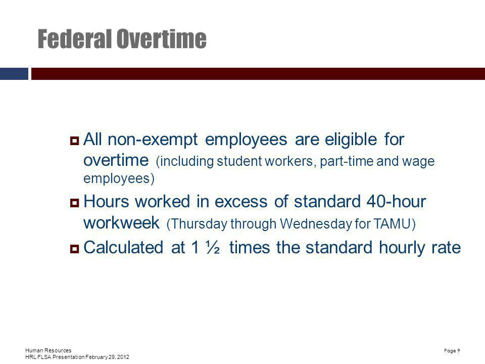 Human Resources HRL FLSA Presentation February 29, 2012 Page 9 Federal Overtime All non-exempt employees are eligible for overtime (including student workers, part-time and wage employees) Hours worked in excess of standard 40-hour workweek (Thursday through Wednesday for TAMU) Calculated at 1 ½ times the standard hourly rate