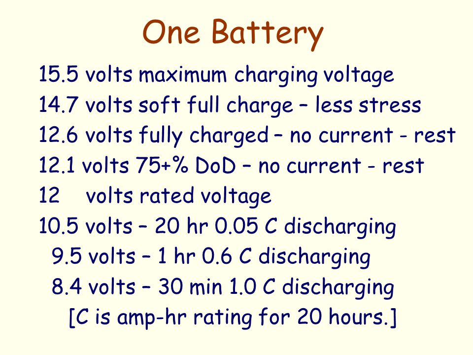One Battery 15.5 volts maximum charging voltage 14.7 volts soft full charge – less stress 12.6 volts fully charged – no current - rest 12.1 volts 75+%