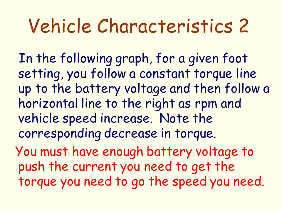 Vehicle Characteristics 2 In the following graph, for a given foot setting, you follow a constant torque line up to the battery voltage and then follo