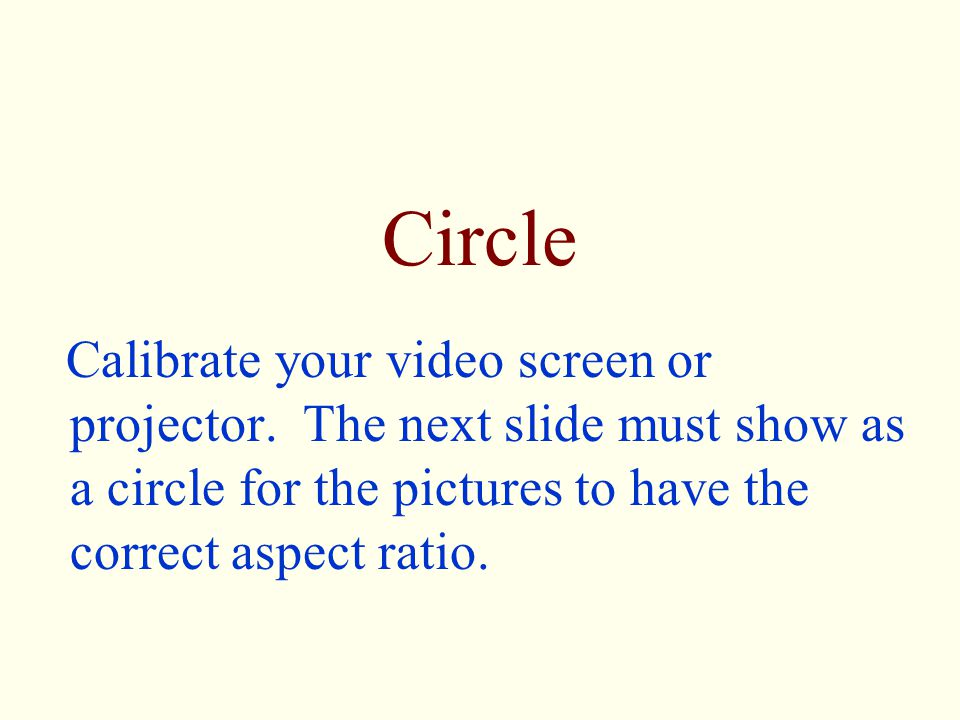 Circle Calibrate your video screen or projector. The next slide must show as a circle for the pictures to have the correct aspect ratio.