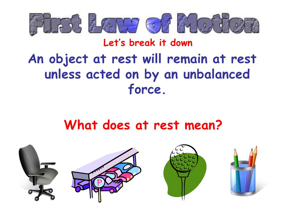 An object at rest will remain at rest unless acted on by an unbalanced force. An object in motion continues in motion with the same speed and in the s