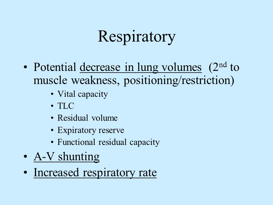 Respiratory Potential decrease in lung volumes (2 nd to muscle weakness, positioning/restriction) Vital capacity TLC Residual volume Expiratory reserv