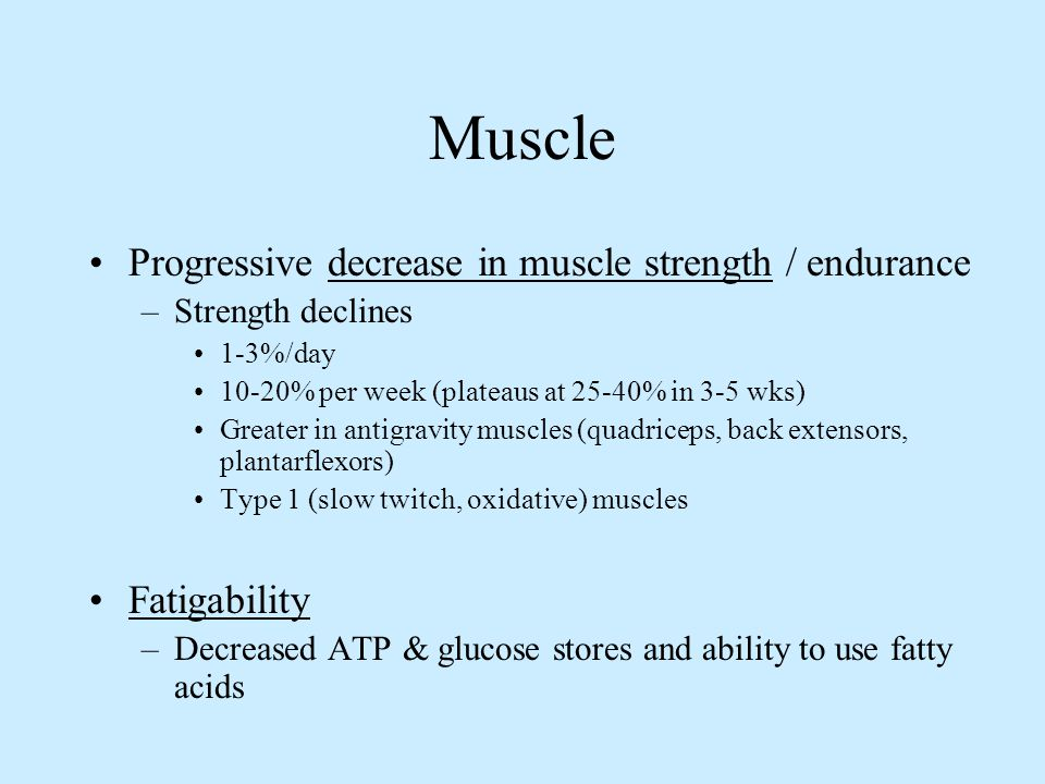 Muscle Progressive decrease in muscle strength / endurance –Strength declines 1-3%/day 10-20% per week (plateaus at 25-40% in 3-5 wks) Greater in anti