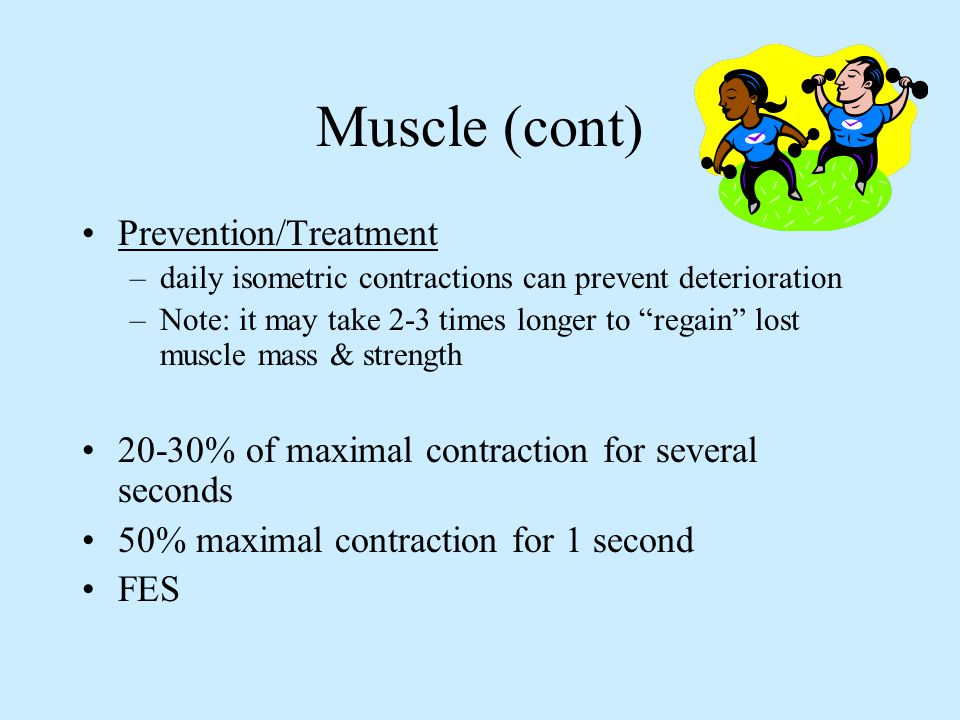 Muscle (cont) Prevention/Treatment –daily isometric contractions can prevent deterioration –Note: it may take 2-3 times longer to regain lost muscle m
