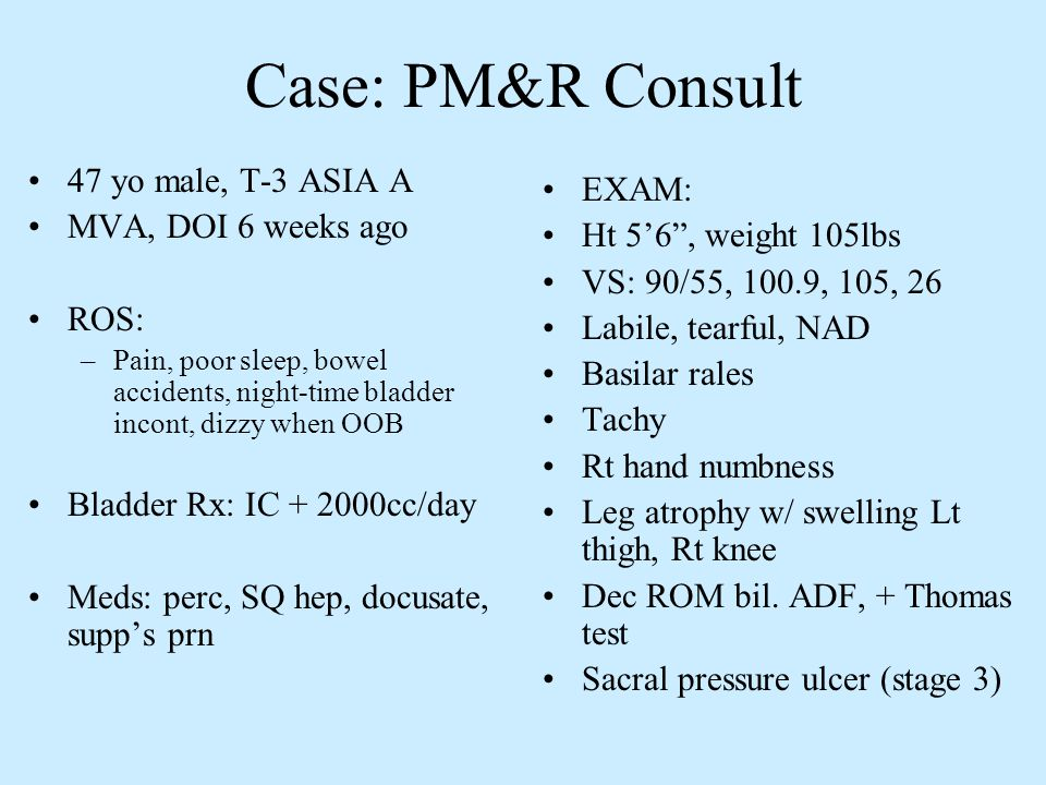 Case: PM&R Consult 47 yo male, T-3 ASIA A MVA, DOI 6 weeks ago ROS: –Pain, poor sleep, bowel accidents, night-time bladder incont, dizzy when OOB Blad