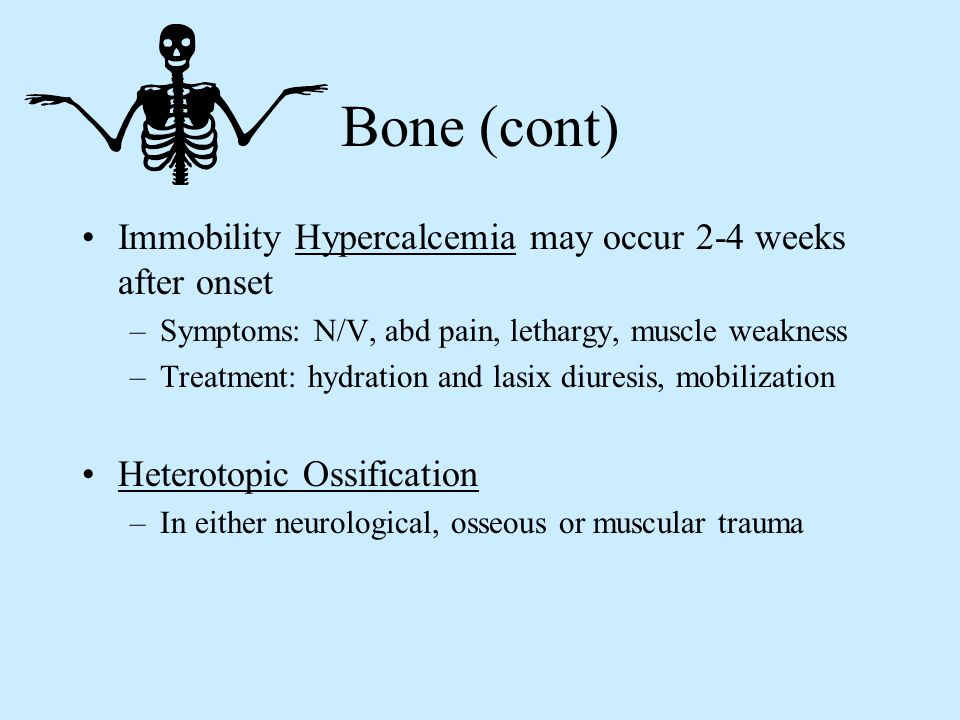Bone (cont) Immobility Hypercalcemia may occur 2-4 weeks after onset –Symptoms: N/V, abd pain, lethargy, muscle weakness –Treatment: hydration and las