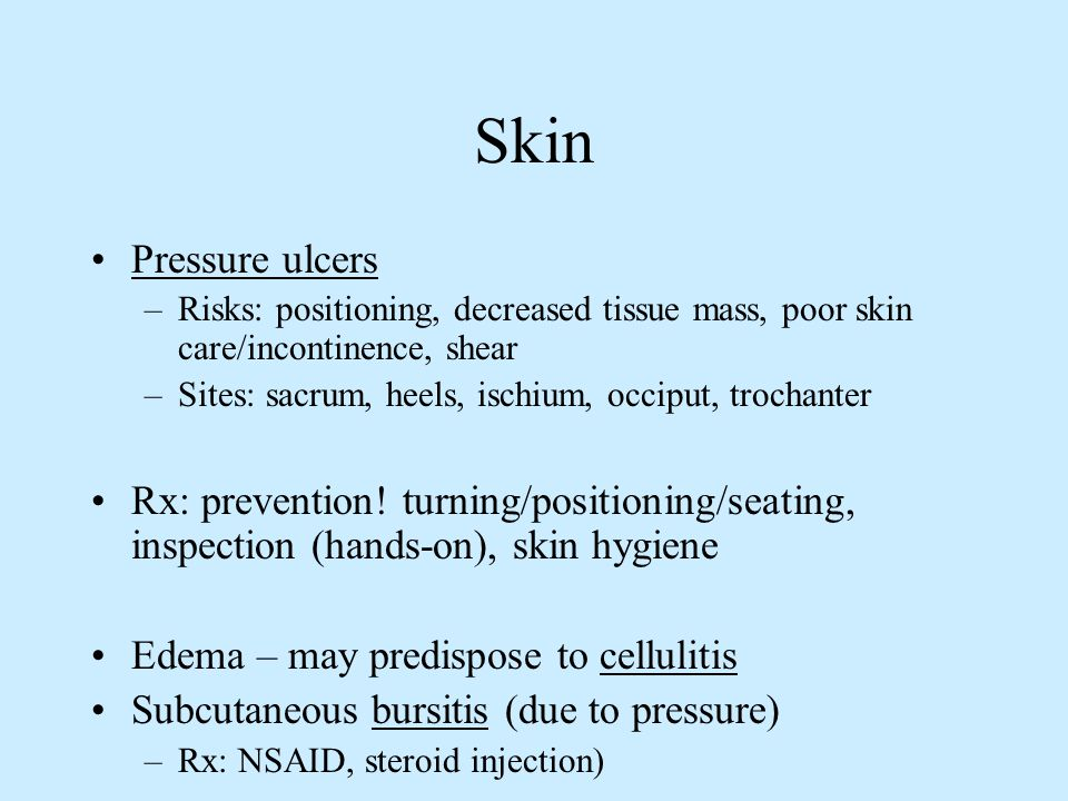 Skin Pressure ulcers –Risks: positioning, decreased tissue mass, poor skin care/incontinence, shear –Sites: sacrum, heels, ischium, occiput, trochante
