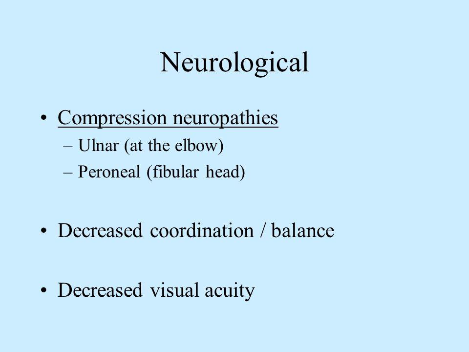 Neurological Compression neuropathies –Ulnar (at the elbow) –Peroneal (fibular head) Decreased coordination / balance Decreased visual acuity