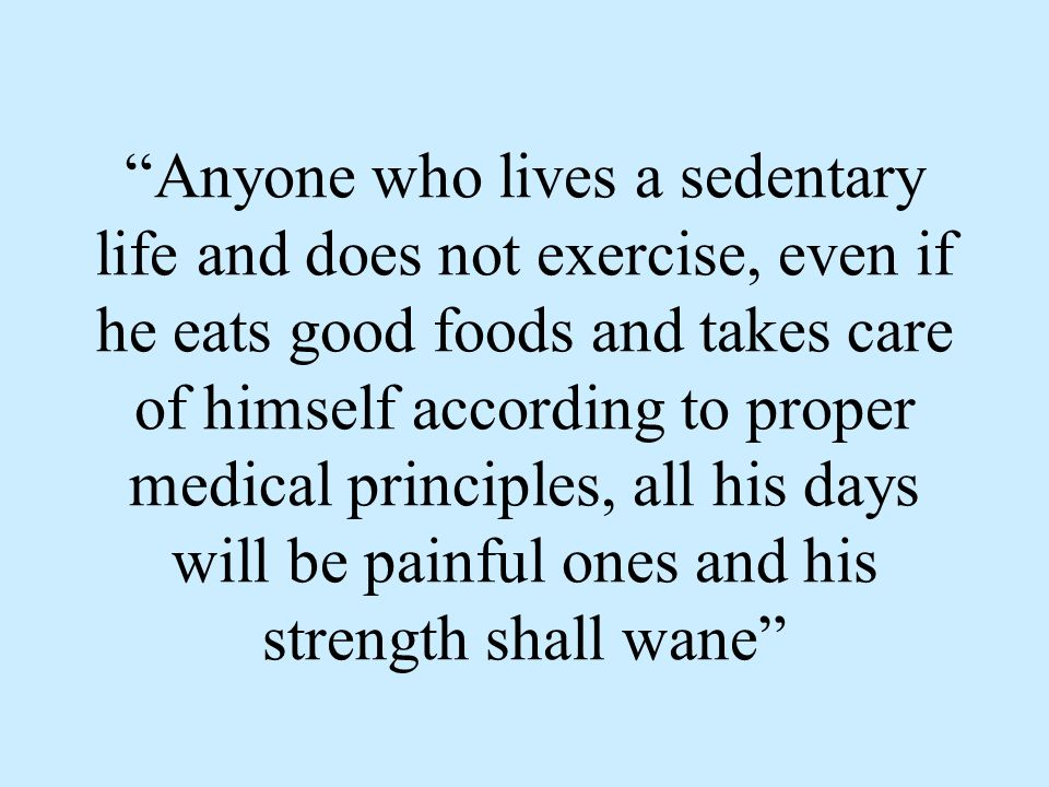 Anyone who lives a sedentary life and does not exercise, even if he eats good foods and takes care of himself according to proper medical principles,