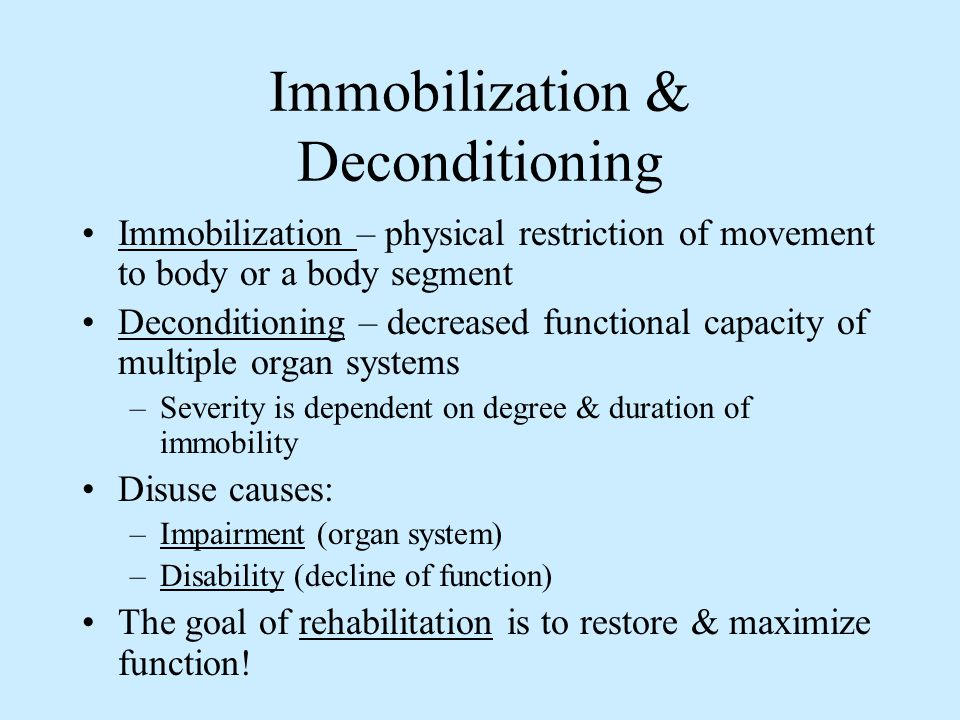 Immobilization & Deconditioning Immobilization – physical restriction of movement to body or a body segment Deconditioning – decreased functional capa
