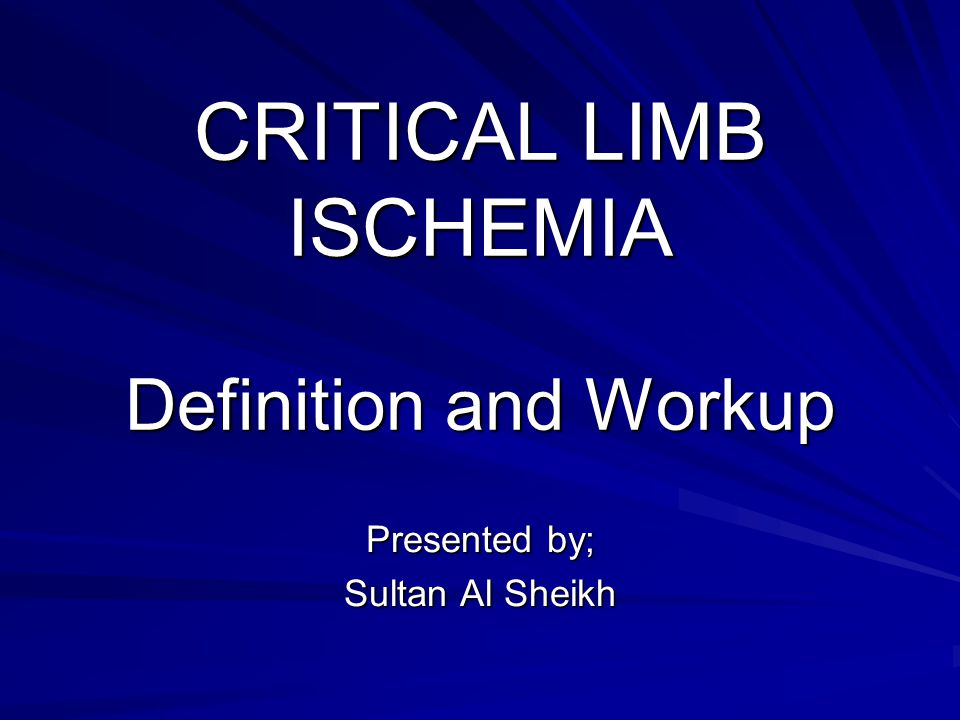 CRITICAL LIMB ISCHEMIA Definition and Workup Presented by; Sultan Al Sheikh