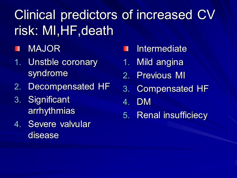 Clinical predictors of increased CV risk: MI,HF,death MAJOR 1. Unstble coronary syndrome 2. Decompensated HF 3. Significant arrhythmias 4. Severe valv