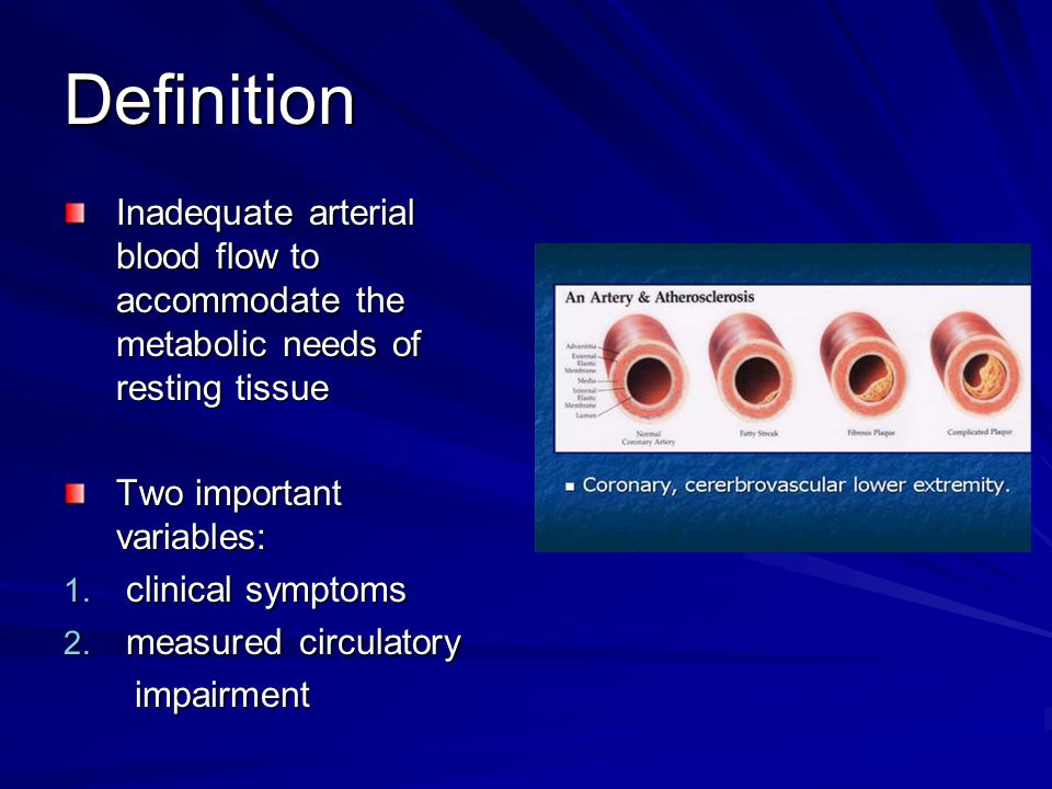 Definition Inadequate arterial blood flow to accommodate the metabolic needs of resting tissue Two important variables: 1. clinical symptoms 2. measur