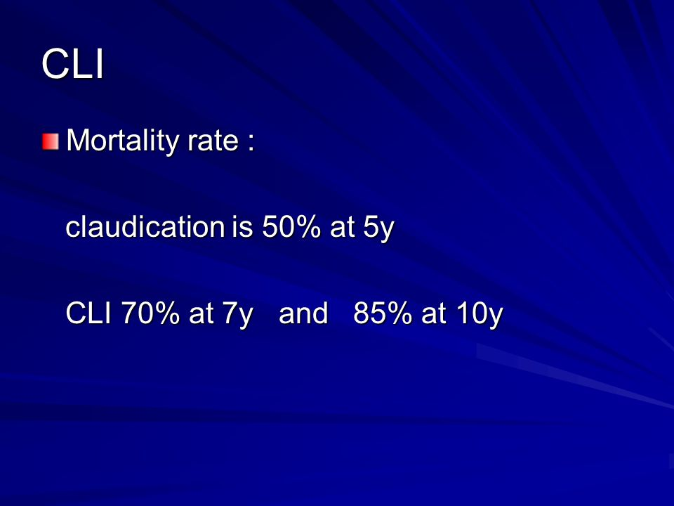 CLI Mortality rate : claudication is 50% at 5y claudication is 50% at 5y CLI 70% at 7y and 85% at 10y CLI 70% at 7y and 85% at 10y