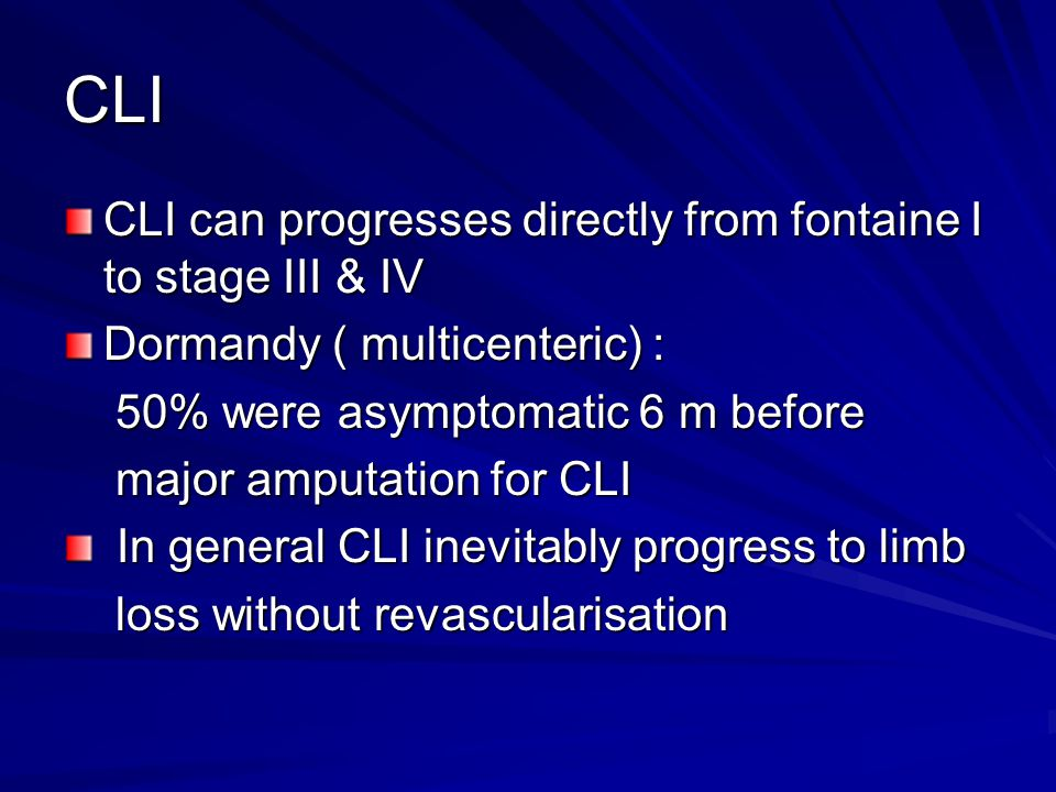 CLI CLI can progresses directly from fontaine I to stage III & IV Dormandy ( multicenteric) : 50% were asymptomatic 6 m before 50% were asymptomatic 6