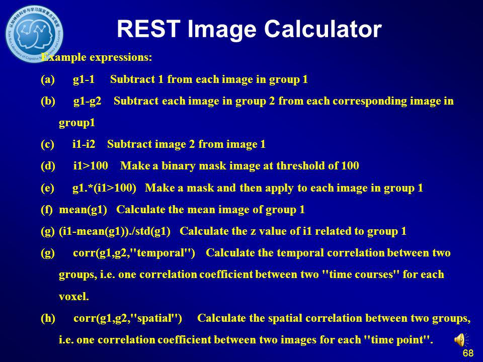 68 REST Image Calculator Example expressions: (a) g1-1 Subtract 1 from each image in group 1 (b) g1-g2 Subtract each image in group 2 from each corresponding image in group1 (c) i1-i2 Subtract image 2 from image 1 (d) i1>100 Make a binary mask image at threshold of 100 (e) g1.*(i1>100) Make a mask and then apply to each image in group 1 (f)mean(g1) Calculate the mean image of group 1 (g)(i1-mean(g1))./std(g1) Calculate the z value of i1 related to group 1 (g) corr(g1,g2, temporal ) Calculate the temporal correlation between two groups, i.e.