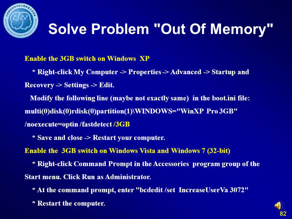 82 Solve Problem Out Of Memory Enable the 3GB switch on Windows XP * Right-click My Computer -> Properties -> Advanced -> Startup and Recovery -> Settings -> Edit.