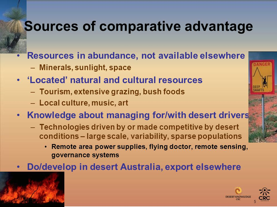 5 Sources of comparative advantage Resources in abundance, not available elsewhere –Minerals, sunlight, space Located natural and cultural resources –Tourism, extensive grazing, bush foods –Local culture, music, art Knowledge about managing for/with desert drivers –Technologies driven by or made competitive by desert conditions – large scale, variability, sparse populations Remote area power supplies, flying doctor, remote sensing, governance systems Do/develop in desert Australia, export elsewhere