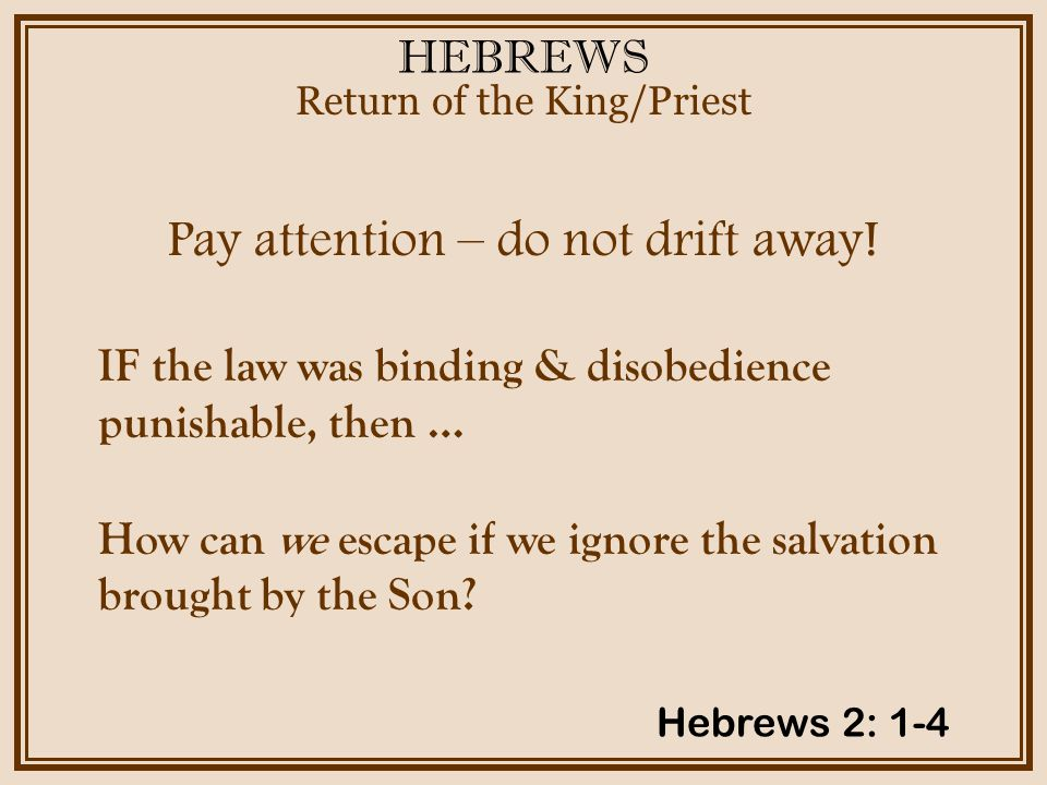 HEBREWS Pay attention – do not drift away.