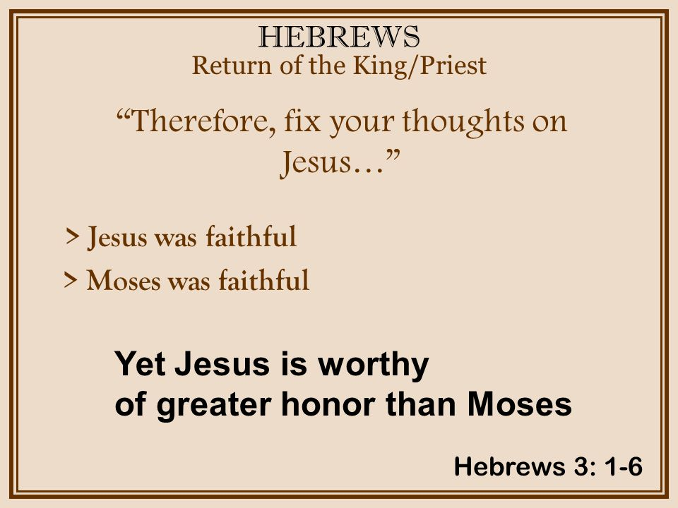 HEBREWS Therefore, fix your thoughts on Jesus… Return of the King/Priest Hebrews 3: 1-6 > Jesus was faithful > Moses was faithful Yet Jesus is worthy of greater honor than Moses