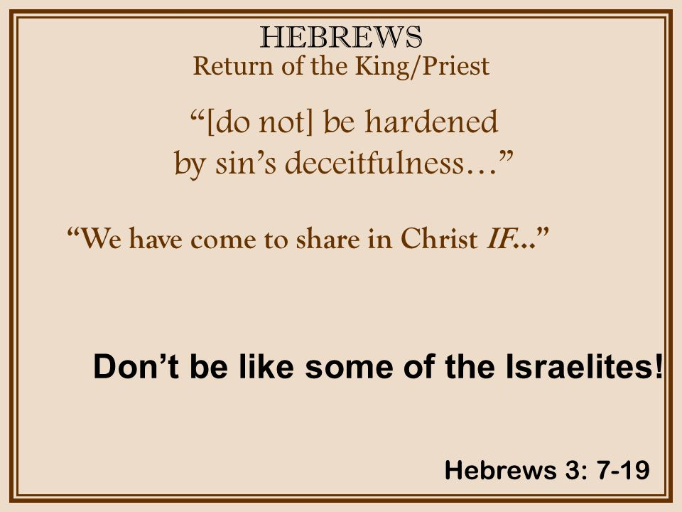 HEBREWS [do not] be hardened by sins deceitfulness… Return of the King/Priest Hebrews 3: 7-19 We have come to share in Christ IF… Dont be like some of the Israelites!