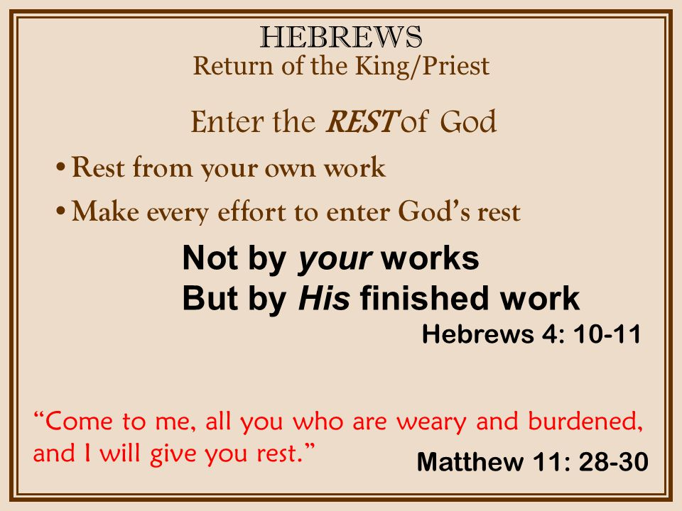 HEBREWS Enter the REST of God Return of the King/Priest Hebrews 4: 10-11 Rest from your own work Make every effort to enter Gods rest Not by your works But by His finished work Come to me, all you who are weary and burdened, and I will give you rest.