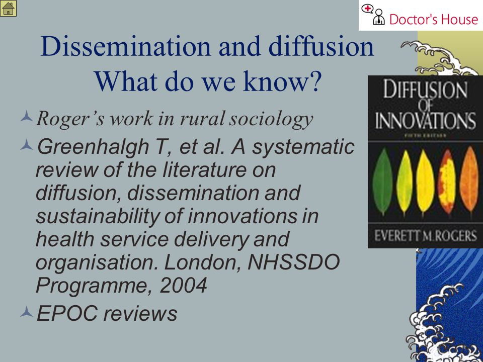 Dissemination and diffusion What do we know? Rogers work in rural sociology Greenhalgh T, et al. A systematic review of the literature on diffusion, d