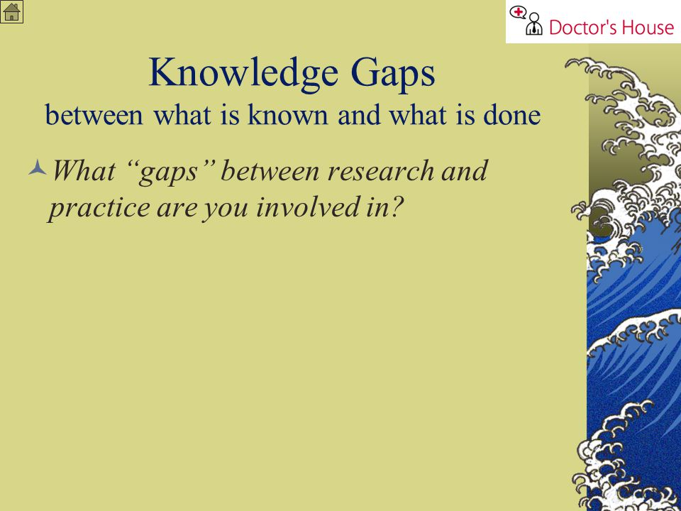 Knowledge Gaps between what is known and what is done What gaps between research and practice are you involved in?