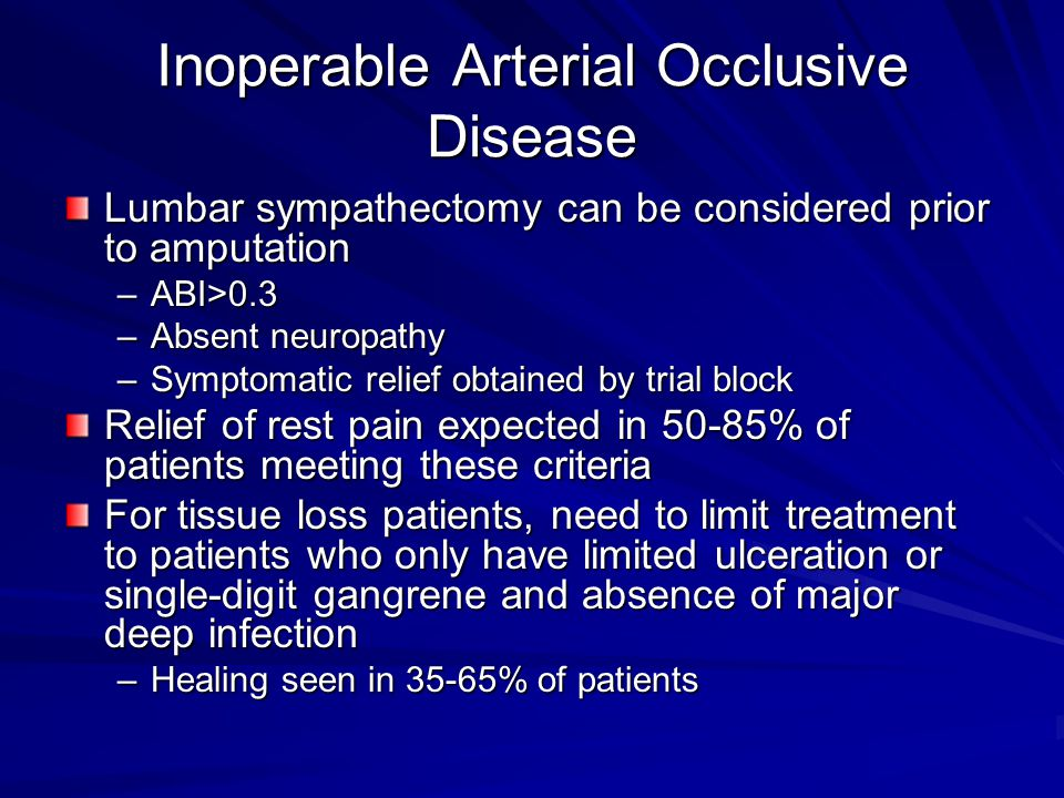Inoperable Arterial Occlusive Disease Lumbar sympathectomy can be considered prior to amputation –ABI>0.3 –Absent neuropathy –Symptomatic relief obtai