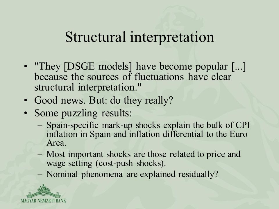 Structural interpretation They [DSGE models] have become popular [...] because the sources of fluctuations have clear structural interpretation. Good news.