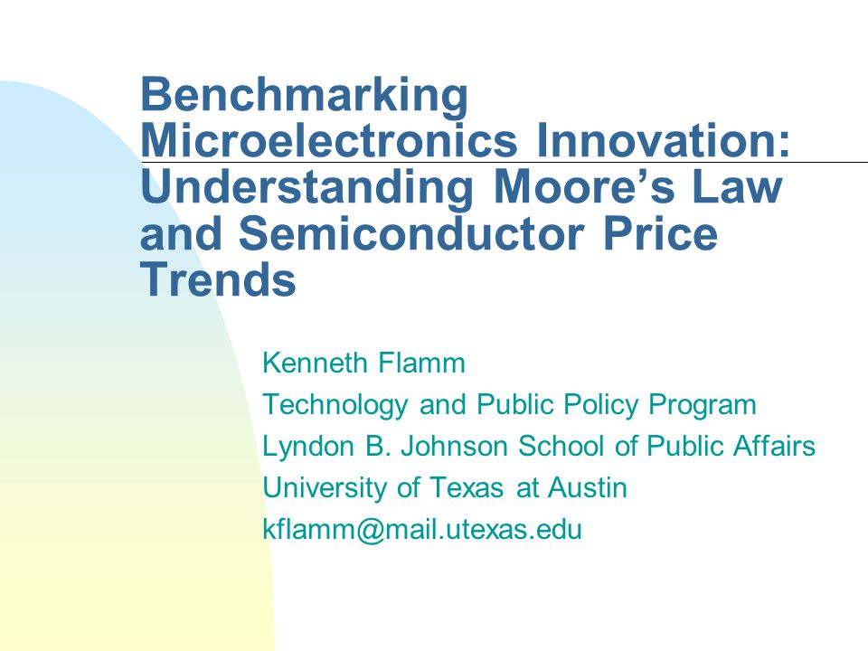 Benchmarking Microelectronics Innovation: Understanding Moores Law and Semiconductor Price Trends Kenneth Flamm Technology and Public Policy Program Lyndon B.
