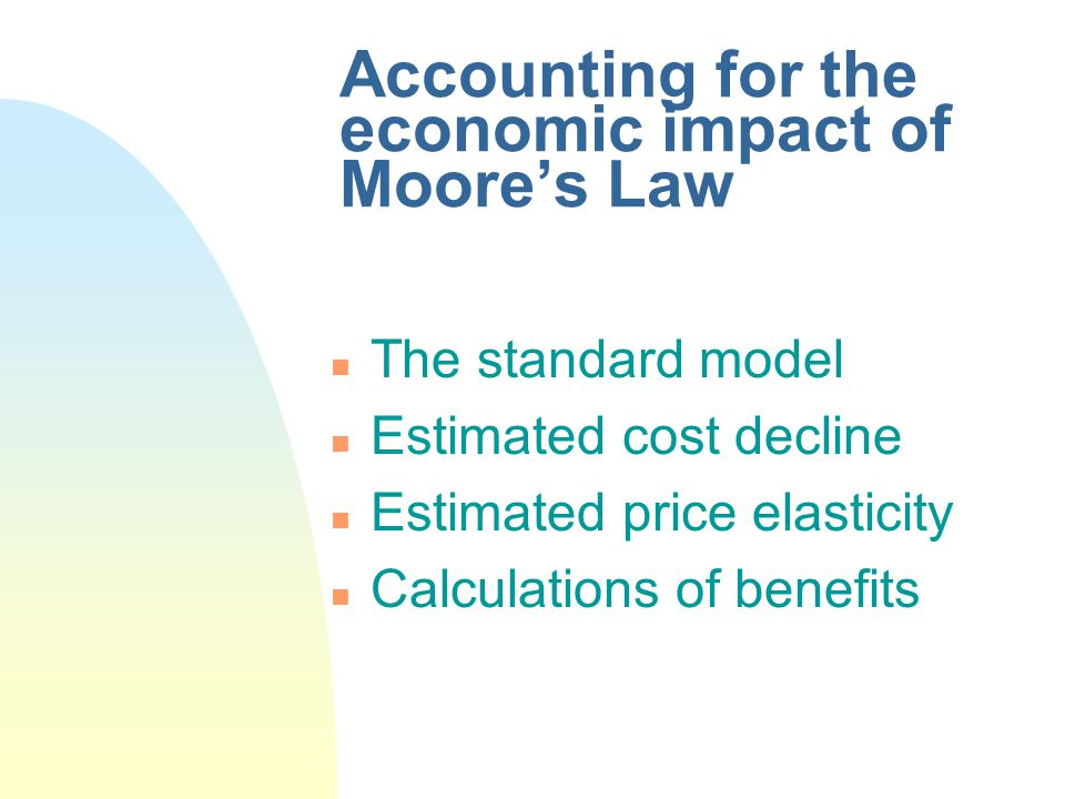 Accounting for the economic impact of Moores Law n The standard model n Estimated cost decline n Estimated price elasticity n Calculations of benefits