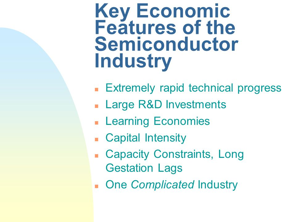 Key Economic Features of the Semiconductor Industry n Extremely rapid technical progress n Large R&D Investments n Learning Economies n Capital Intensity n Capacity Constraints, Long Gestation Lags n One Complicated Industry