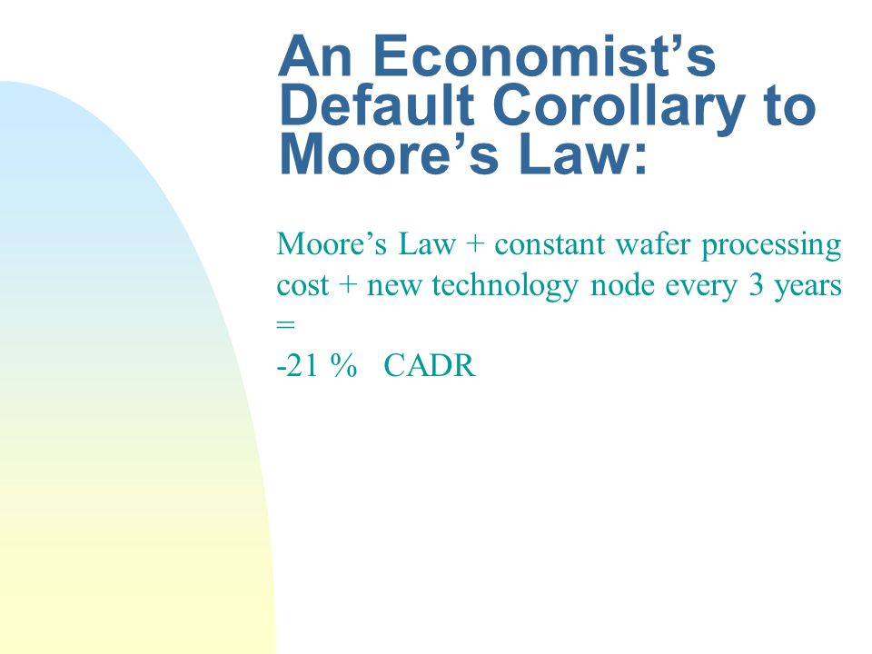 An Economists Default Corollary to Moores Law: Moores Law + constant wafer processing cost + new technology node every 3 years = -21 % CADR