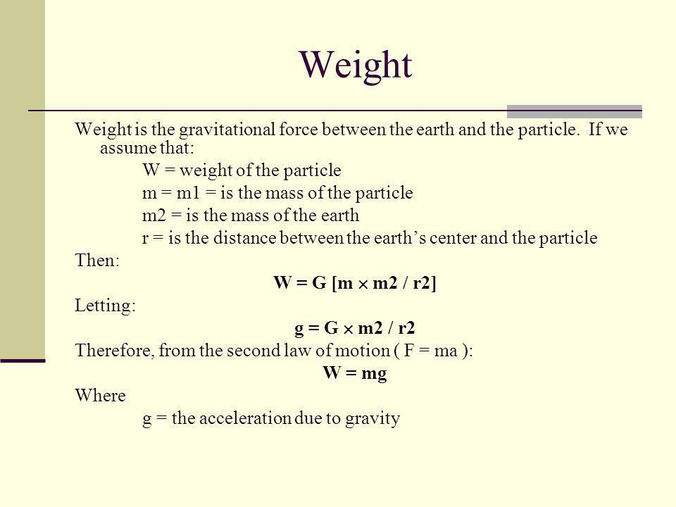 Weight Weight is the gravitational force between the earth and the particle. If we assume that: W = weight of the particle m = m1 = is the mass of the